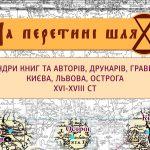 Продовжує діяти виставка «На перехресті шляхів: мандри книг та авторів, граверів Києва, Львова, Острога  XVІ — XVIII ст.»